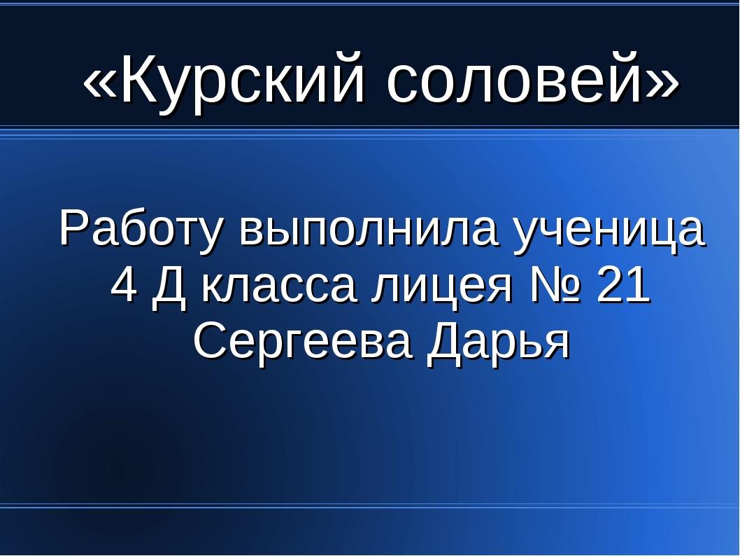 «Курский соловей» Работу выполнила ученица 4 Д класса лицея № 21 Сергеева Дарья