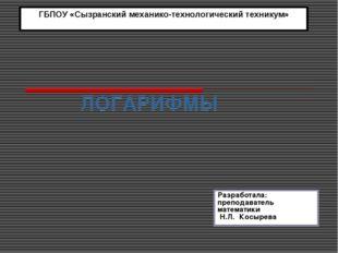 ЛОГАРИФМЫ ГБПОУ «Сызранский механико-технологический техникум» Разработала: