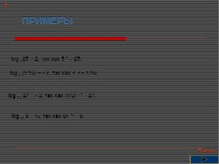 ПРИМЕРЫ log 5 25 = 2, так как 5 2 = 25. log 4 (1/16) = - 2, так как 4 -2 = 1/
