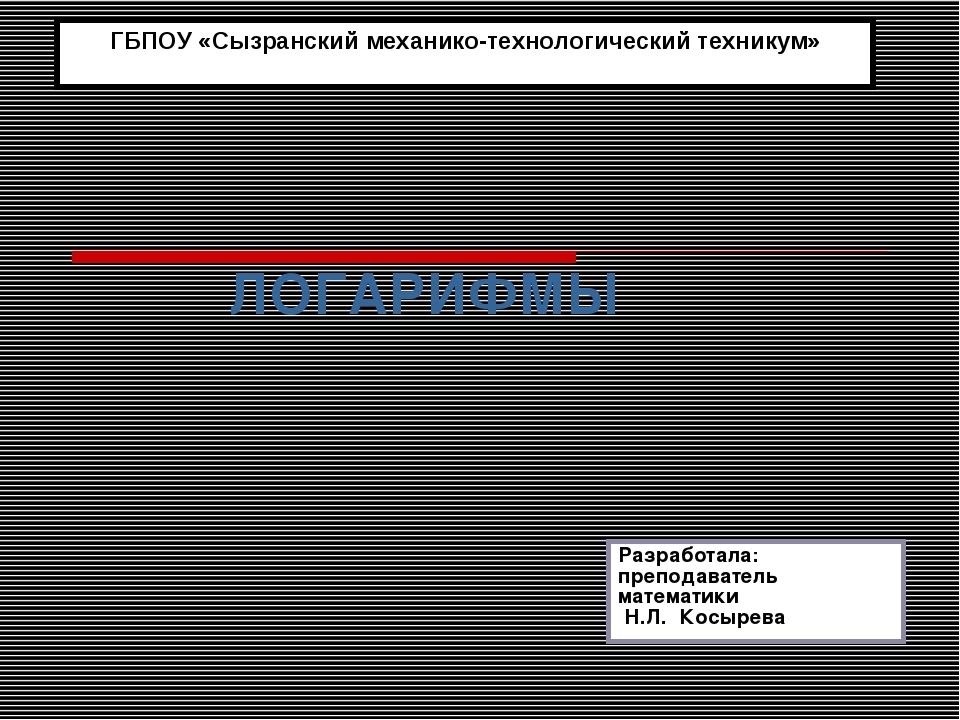 ЛОГАРИФМЫ ГБПОУ «Сызранский механико-технологический техникум» Разработала:...
