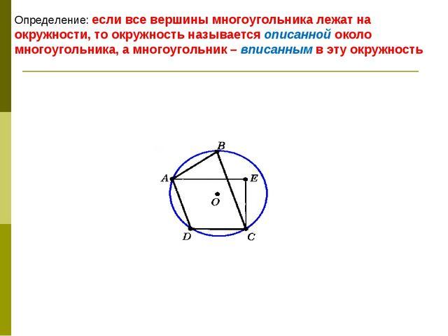 Определение: если все вершины многоугольника лежат на окружности, то окружнос...