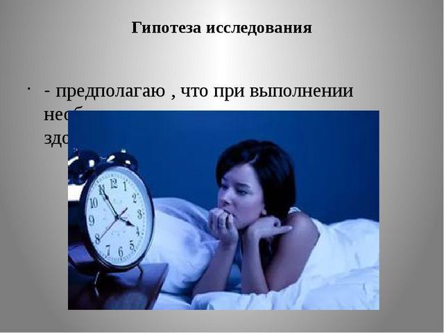 Гипотеза исследования - предполагаю , что при выполнении необходимых для сна...