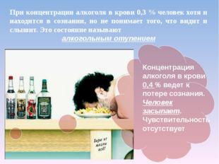 При концентрации алкоголя в крови 0,3 % человек хотя и находится в сознании,