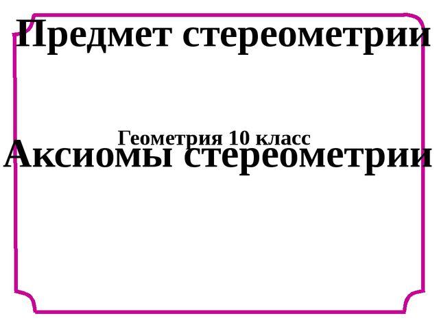 Предмет стереометрии Аксиомы стереометрии Геометрия 10 класс