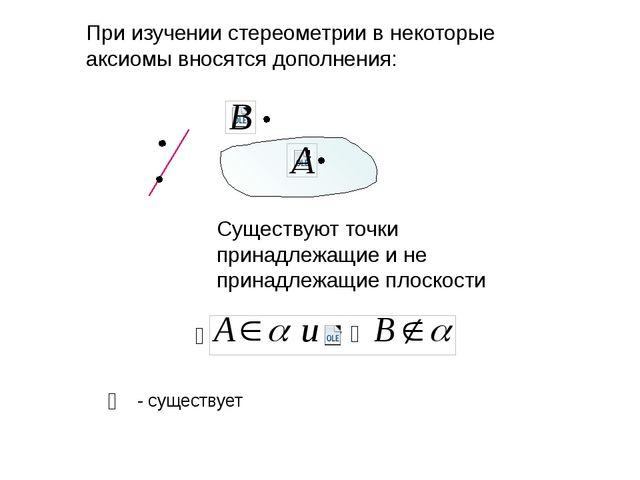 При изучении стереометрии в некоторые аксиомы вносятся дополнения: Существуют...