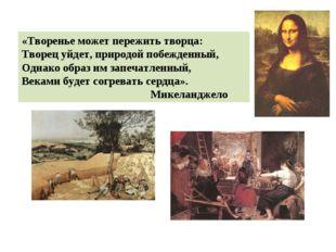 «Творенье может пережить творца: Творец уйдет, природой побежденный, Однако о