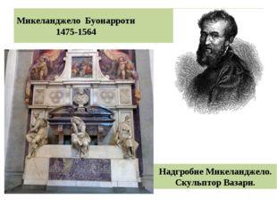 Микеланджело Буонарроти 1475-1564 Надгробие Микеланджело. Скульптор Вазари.