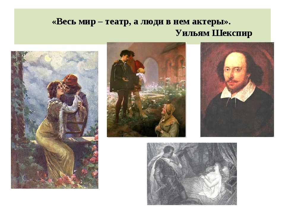 «Весь мир – театр, а люди в нем актеры». Уильям Шекспир
