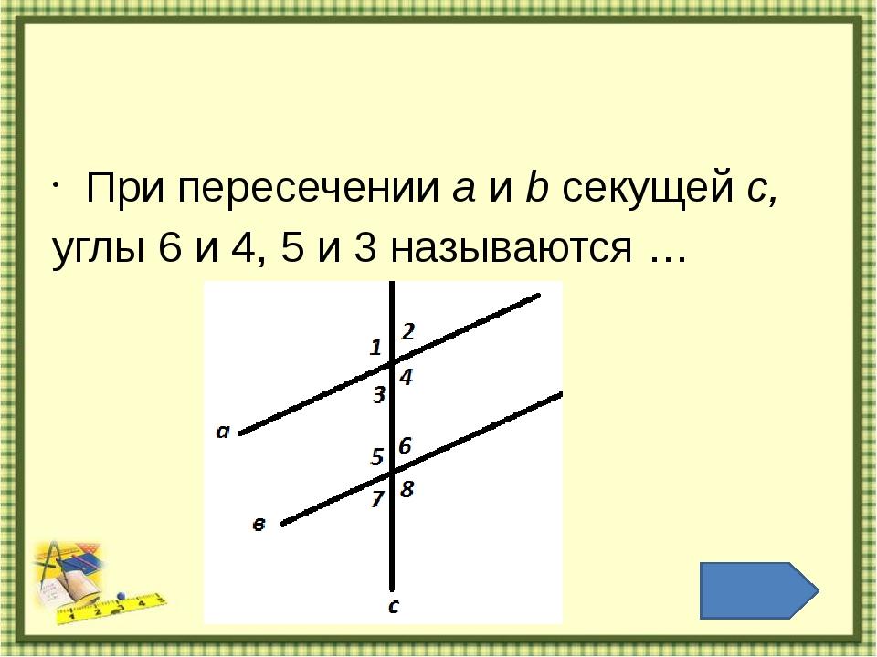 Если две параллельные прямые пересечены секущей, то накрест …