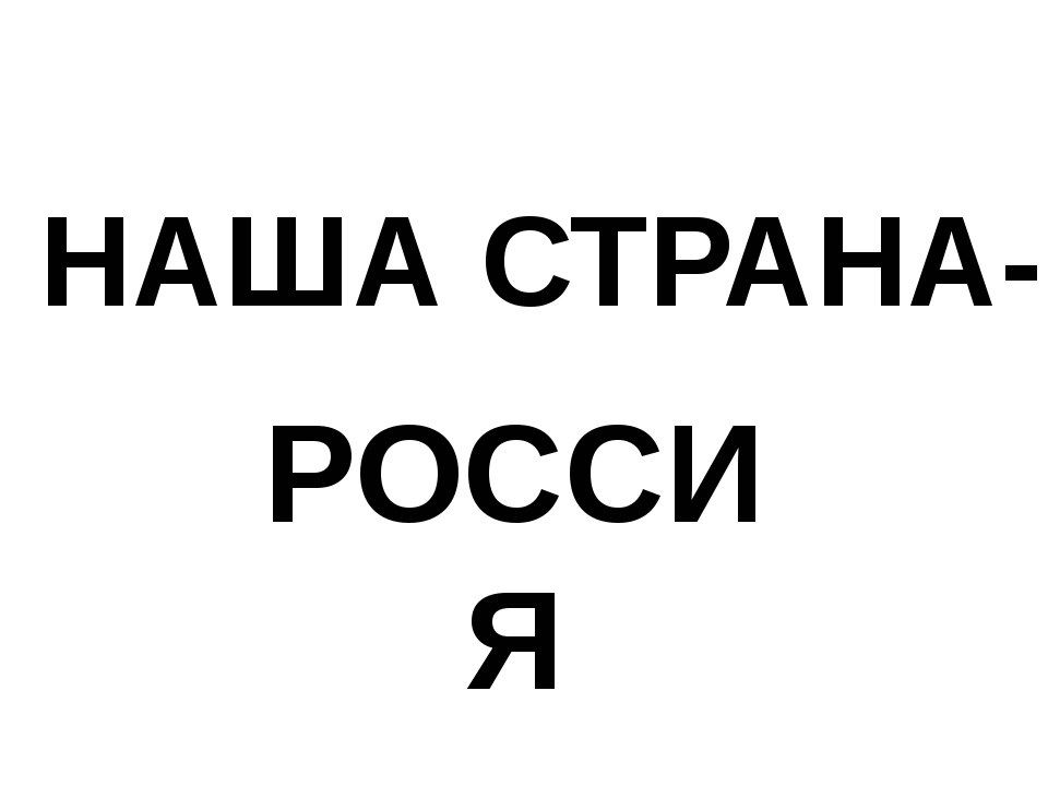 НАША СТРАНА- РОССИЯ