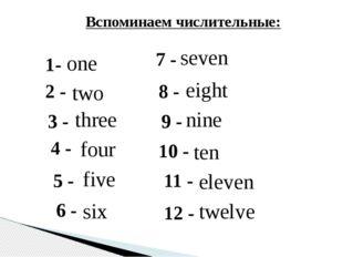 1- one 2 - two Вспоминаем числительные: 3 - three 4 - four 5 - five 6 - six 7