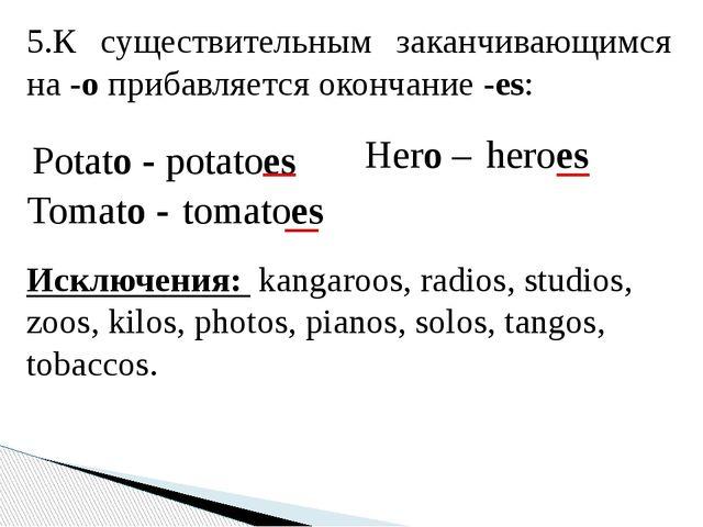 5.К существительным заканчивающимся на-oприбавляется окончание-es: Potato...