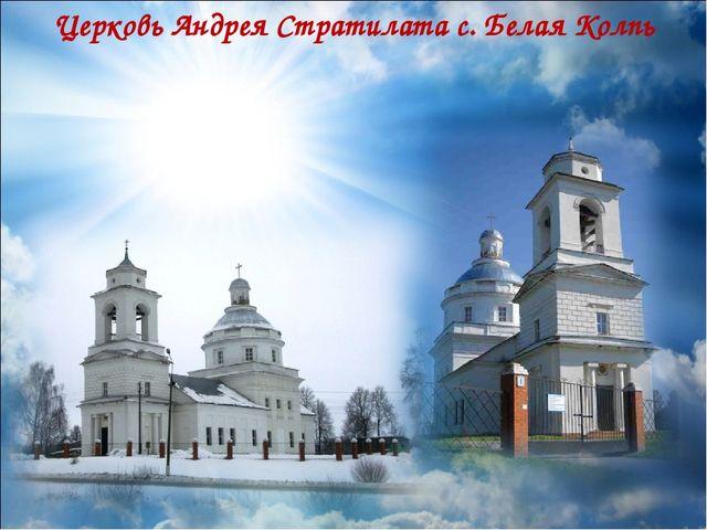 Церковь Андрея Стратилата с. Белая Колпь