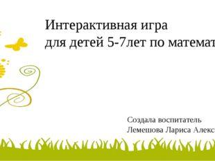 Интерактивная игра для детей 5-7лет по математике Создала воспитатель Лемешов