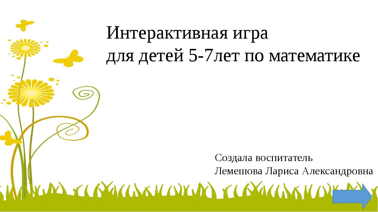Интерактивная игра для детей 5-7лет по математике Создала воспитатель Лемешов...