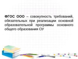 ФГОС ООО – совокупность требований, обязательных при реализации основной обр