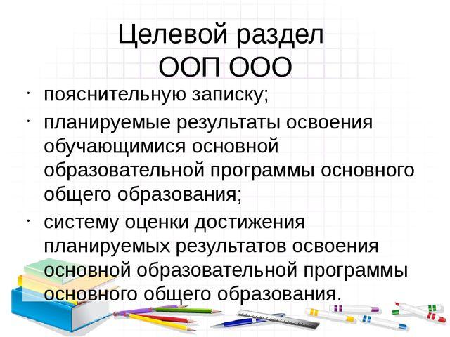 Целевой раздел ООП ООО пояснительную записку; планируемые результаты освоения...