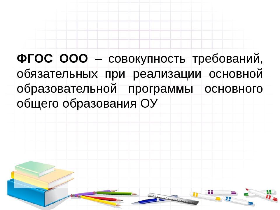 ФГОС ООО – совокупность требований, обязательных при реализации основной обр...