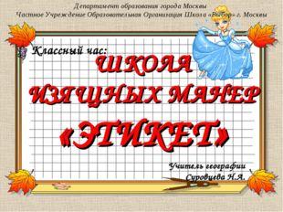 ШКОЛА ИЗЯЩНЫХ МАНЕР «ЭТИКЕТ» Департамент образования города Москвы Частное Уч