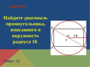 Найдите диагональ прямоугольника, вписанного в окружность радиуса 16 Ответ: 3