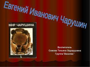 """Воспитатель Сомова Татьяна Эдуардовна Группа""""Василек"""""""