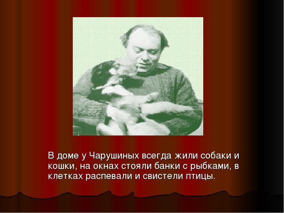 В доме у Чарушиных всегда жили собаки и кошки, на окнах стояли банки с рыбка...