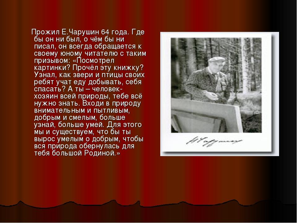 Прожил Е.Чарушин 64 года. Где бы он ни был, о чём бы ни писал, он всегда обр...