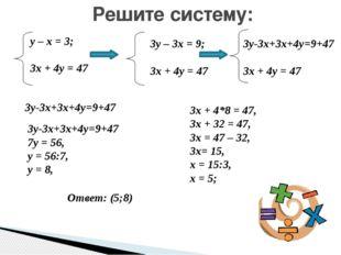 Решите систему: у – х = 3; 3х + 4у = 47 3у – 3х = 9; 3х + 4у = 47 3у-3х+3х+4у