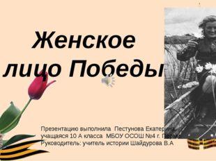 Женское лицо Победы Презентацию выполнила Пестунова Екатерина, учащаяся 10 А