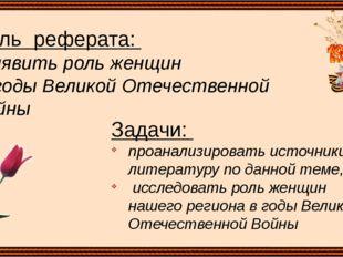 Цель реферата: выявить роль женщин в годы Великой Отечественной Войны Задачи:
