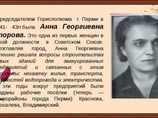 Председателем Горисполкома г. Перми в 1941- 43гг.была Анна Георгиевна Упоров