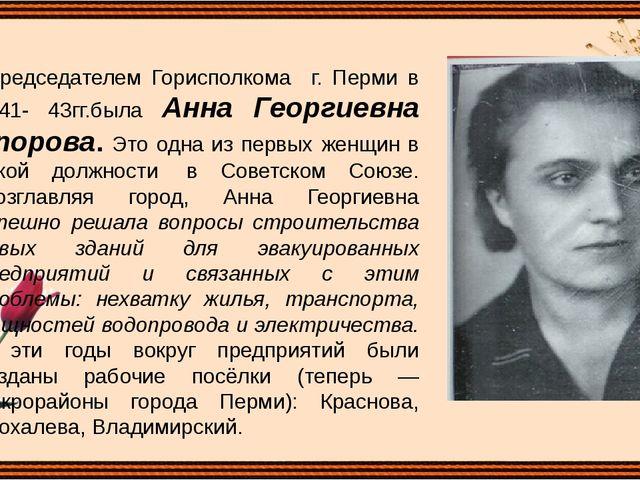 Председателем Горисполкома г. Перми в 1941- 43гг.была Анна Георгиевна Упоров...