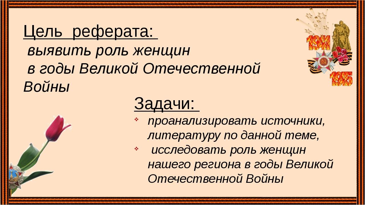 Цель реферата: выявить роль женщин в годы Великой Отечественной Войны Задачи:...