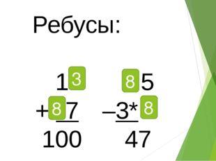 Ребусы: 1*  * 5 + *7 –3* 100  47 3 8 8 8
