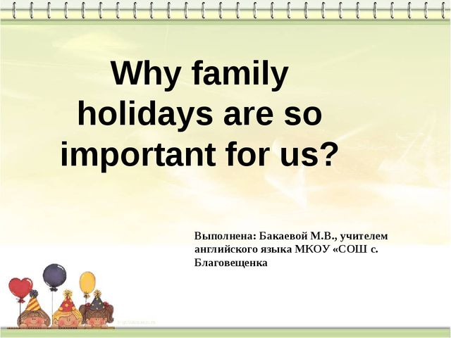 Why family holidays are so important for us? Выполнена: Бакаевой М.В., учител...