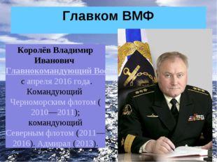 Главком ВМФ Королёв Владимир Иванович Главнокомандующий Военно-морским флотом