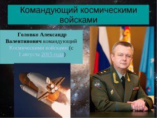 Командующий космическими войсками Головко Александр Валентинович командующий