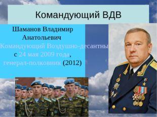 Командующий ВДВ Шаманов Владимир Анатольевич Командующий Воздушно-десантными