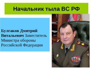 Начальник тыла ВС РФ Булгаков Дмитрий Витальевич Заместитель Министра обороны