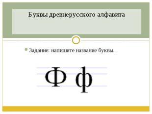 Задание: напишите название буквы. Буквы древнерусского алфавита