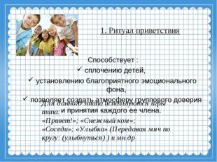 1. Ритуал приветствия Способствует : сплочению детей, установлению благоприят