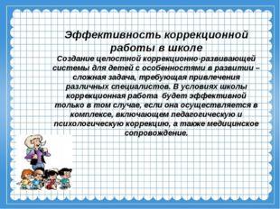 Эффективность коррекционной работы в школе Создание целостной коррекционно-ра