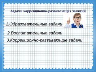 Задачи коррекционно-развивающих занятий 1.Образовательные задачи 3.Коррекцио