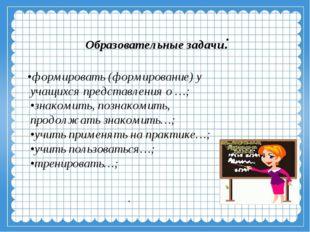 Образовательные задачи: •формировать (формирование) у учащихся представления