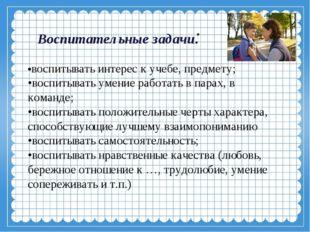 Воспитательные задачи:  •воспитывать интерес к учебе, предмету; •воспитыват