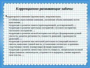 Коррекционно-развивающие задачи: •корригировать внимание (произвольное, непр
