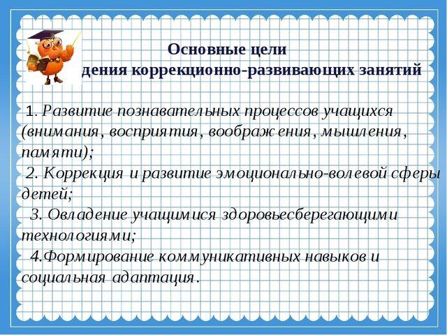 Основные цели проведения коррекционно-развивающих занятий 1. Развитие познава...