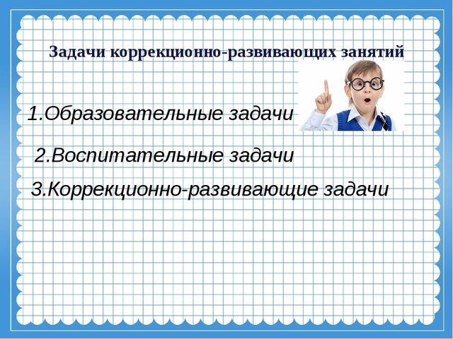 Задачи коррекционно-развивающих занятий 1.Образовательные задачи 3.Коррекцио...