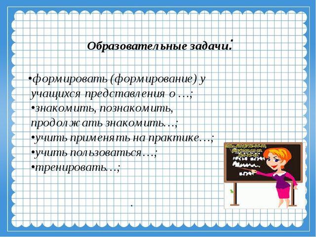 Образовательные задачи: •формировать (формирование) у учащихся представления...