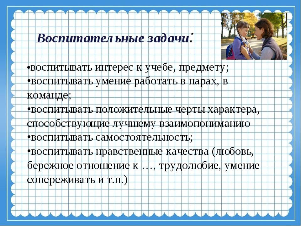 Воспитательные задачи:  •воспитывать интерес к учебе, предмету; •воспитыват...